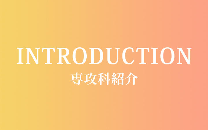 INTRODUCTION 専攻科紹介